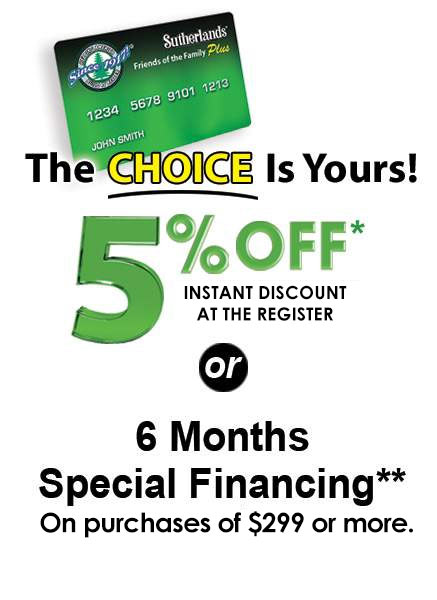Use your Sutherlands credit card and get your choice of 5% off your purchase or 6 months special financing.