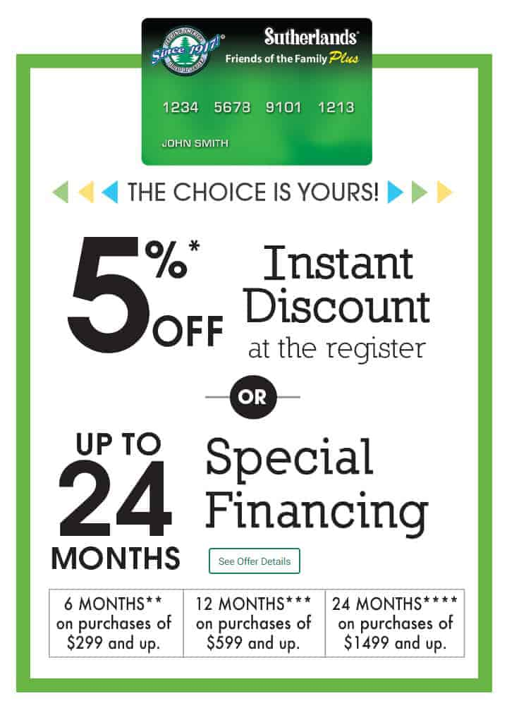 Use your Sutherlands credit card and get your choice of 5% off your purchase or special financing.