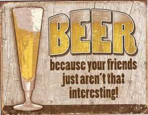 Nostalgic Images CD-1767 Beer Because Your Friends Just Aren't That Interesting Metal Sign